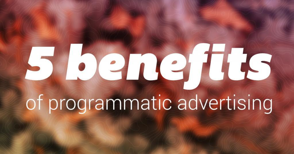 Top 5 benefits of programmatic advertising