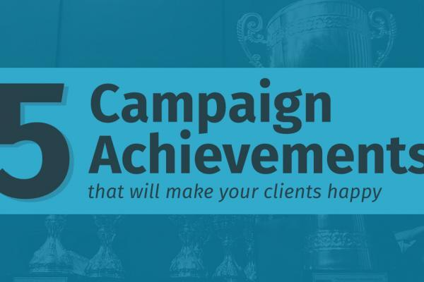 Five campaign achievements that will make your clients happy