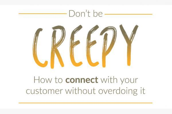 Don't be creepy! How to connect with your customer without overdoing it