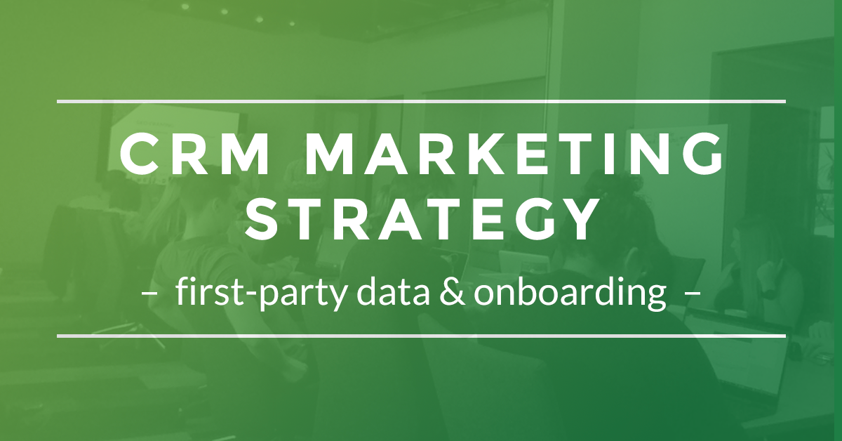 CRM Marketing Strategy First Party Data & Onboarding