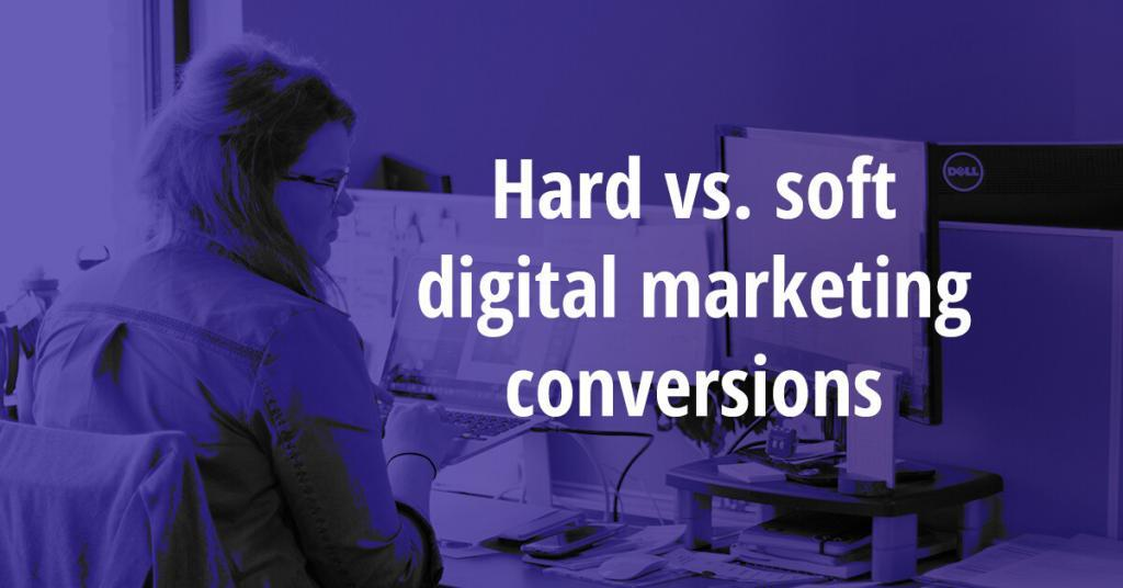Hard vs. soft digital marketing conversions