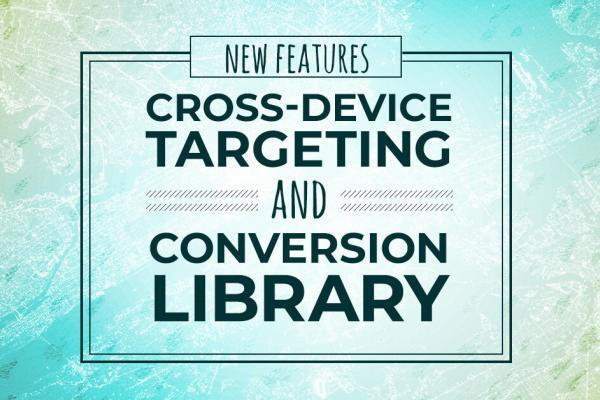 New features: Cross-device targeting & Conversion Library
