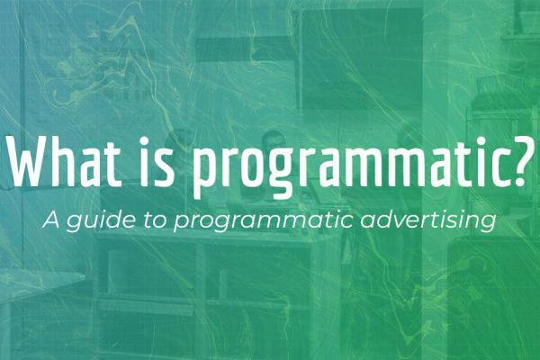 What is programmatic? A guide to programmatic advertising