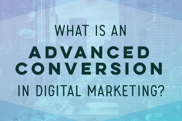 What is an advanced conversion in digital marketing?