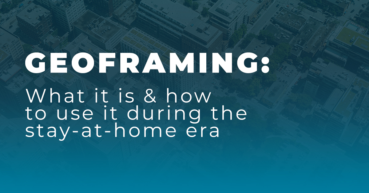 Geoframing: What it is & how to use it during the stay-at-home era